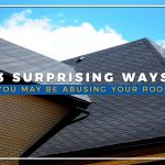 3 Surprising Ways You May Be Abusing Your Roof